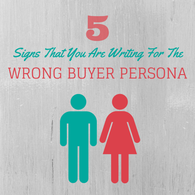 5 Signs You Are Writing For The Wrong Buyer Persona