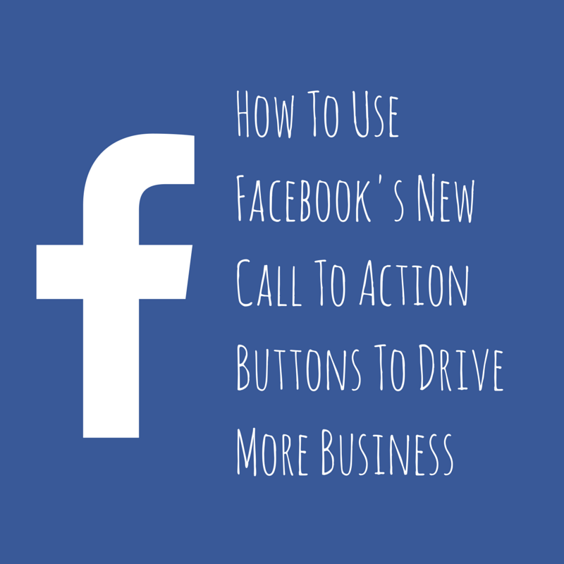 How To Use Facebook's New Call To Action Buttons To Drive More Business