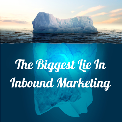 The Biggest Lie In Inbound Marketing